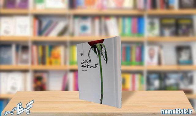 ای کاش گل سرخ نبود : گذری به قبل از انقلاب با رمانی جذاب وخواندنی و البته عاشقانه