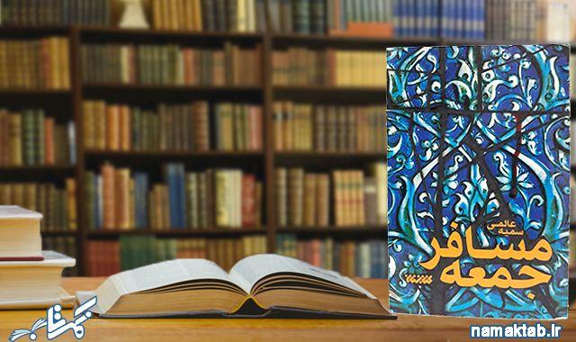 مسافر جمعه : قطعاً کم خوانده ای رمانی که هم عاشقانه باشد هم سیاسی هم تاریخی